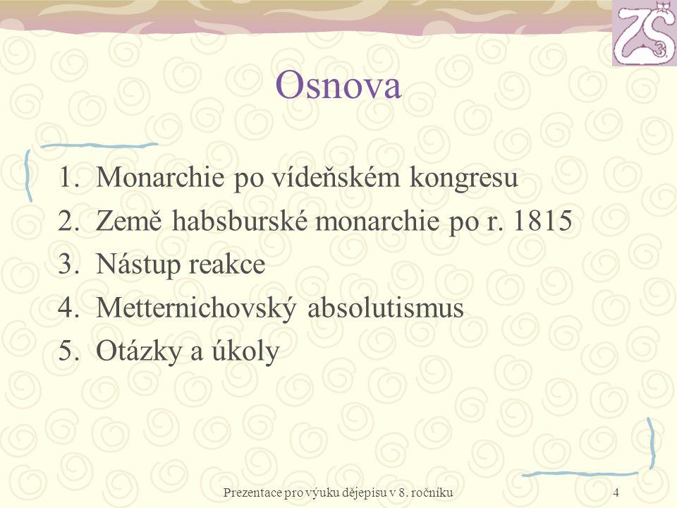 Osnova 1.Monarchie po vídeňském kongresu 2.Země habsburské monarchie po r. 1815 3.Nástup reakce 4.Metternichovský absolutismus 5.Otázky a úkoly Prezen