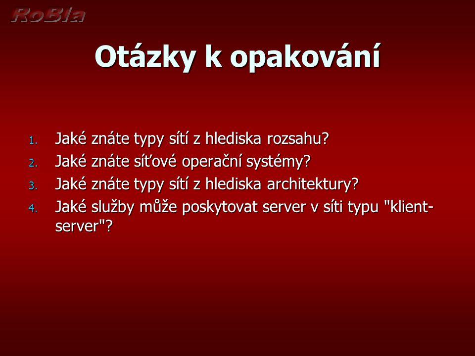 Otázky k opakování 1. Jaké znáte typy sítí z hlediska rozsahu? 2. Jaké znáte síťové operační systémy? 3. Jaké znáte typy sítí z hlediska architektury?