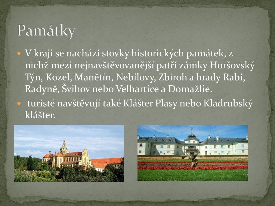 V kraji se nachází stovky historických památek, z nichž mezi nejnavštěvovanější patří zámky Horšovský Týn, Kozel, Manětín, Nebílovy, Zbiroh a hrady Ra