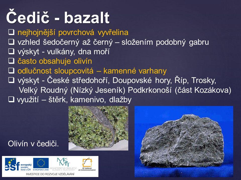 Čedič - bazalt  nejhojnější povrchová vyvřelina  vzhled šedočerný až černý – složením podobný gabru  výskyt - vulkány, dna moří  často obsahuje ol