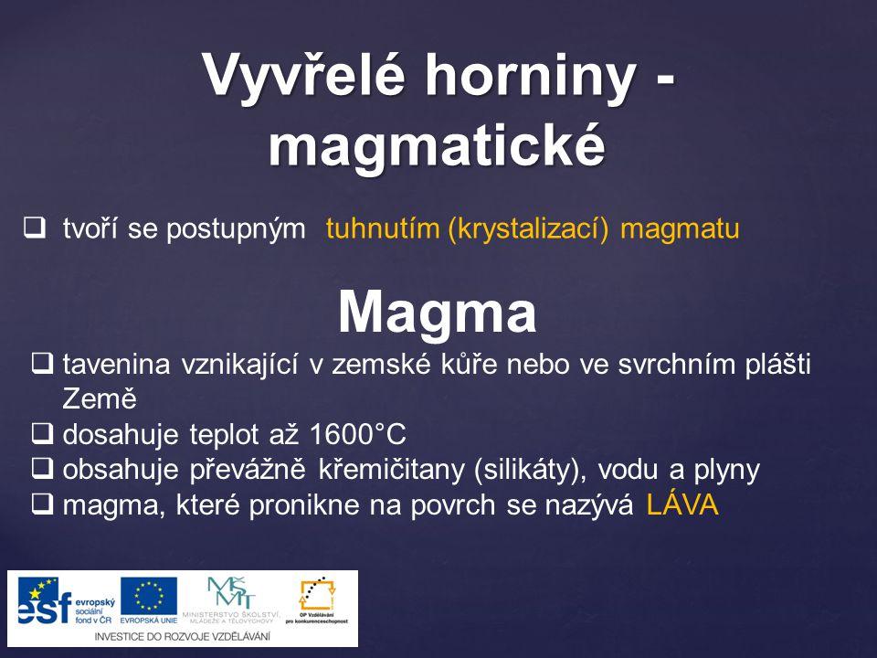 Vyvřelé horniny - magmatické Magma  tavenina vznikající v zemské kůře nebo ve svrchním plášti Země  dosahuje teplot až 1600°C  obsahuje převážně kř