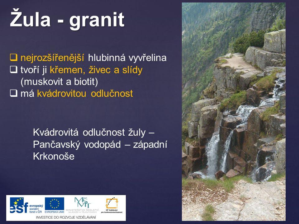 Žula - granit  nejrozšířenější hlubinná vyvřelina  tvoří ji křemen, živec a slídy (muskovit a biotit)  má kvádrovitou odlučnost Kvádrovitá odlučnos