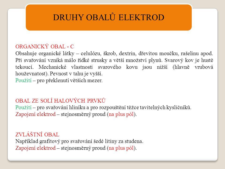 DRUHY OBALŮ ELEKTROD ORGANICKÝ OBAL - C Obsahuje organické látky – celulózu, škrob, dextrin, dřevitou moučku, rašelinu apod. Při svařování vzniká málo