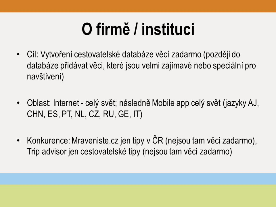 O firmě / instituci Cíl: Vytvoření cestovatelské databáze věcí zadarmo (později do databáze přidávat věci, které jsou velmi zajímavé nebo speciální pro navštívení) Oblast: Internet - celý svět; následně Mobile app celý svět (jazyky AJ, CHN, ES, PT, NL, CZ, RU, GE, IT) Konkurence: Mraveniste.cz jen tipy v ČR (nejsou tam věci zadarmo), Trip advisor jen cestovatelské tipy (nejsou tam věci zadarmo)