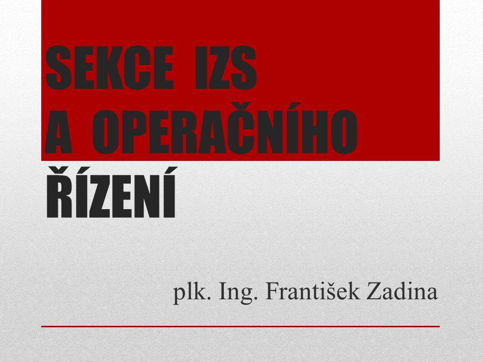 SEKCE IZS A OPERAČNÍHO ŘÍZENÍ plk. Ing. František Zadina