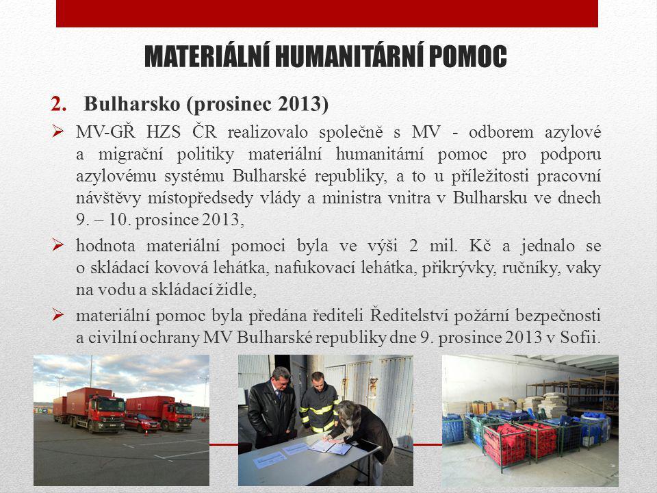 MATERIÁLNÍ HUMANITÁRNÍ POMOC 2.Bulharsko (prosinec 2013)  MV-GŘ HZS ČR realizovalo společně s MV - odborem azylové a migrační politiky materiální humanitární pomoc pro podporu azylovému systému Bulharské republiky, a to u příležitosti pracovní návštěvy místopředsedy vlády a ministra vnitra v Bulharsku ve dnech 9.