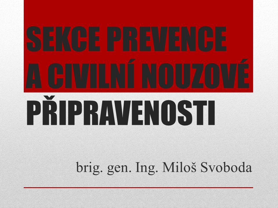 SEKCE PREVENCE A CIVILNÍ NOUZOVÉ PŘIPRAVENOSTI brig. gen. Ing. Miloš Svoboda