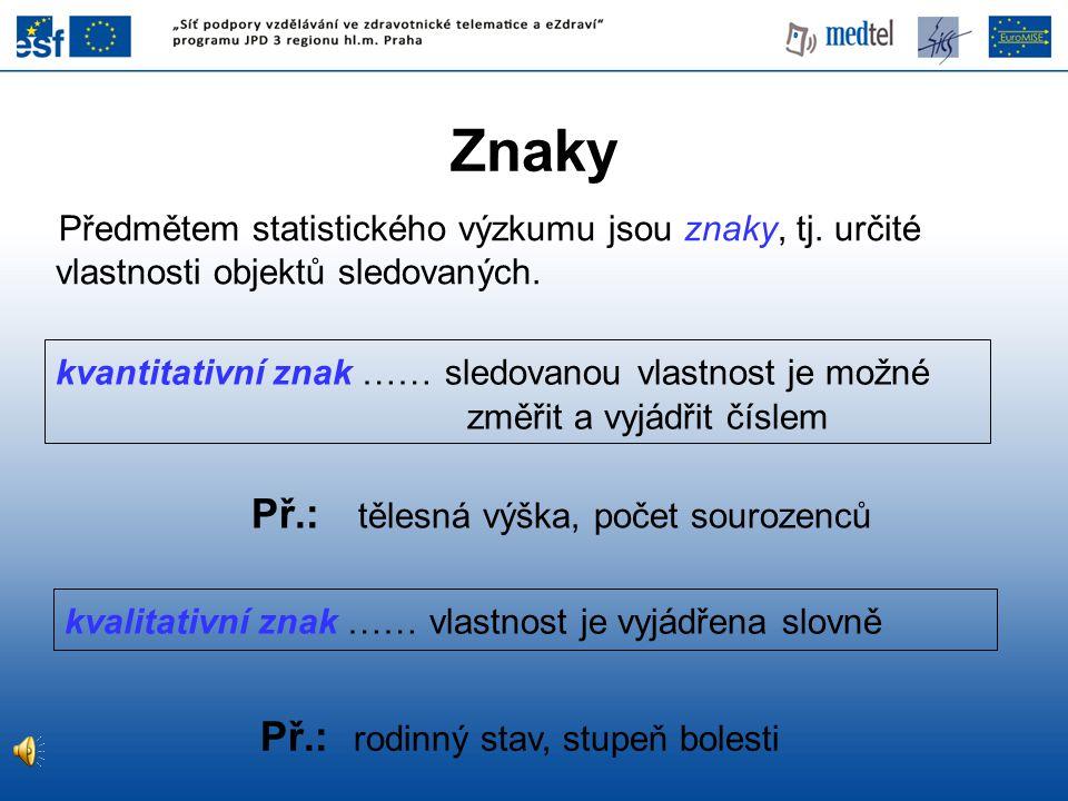 Předmětem statistického výzkumu jsou znaky, tj. určité vlastnosti objektů sledovaných. Př.: tělesná výška, počet sourozenců Př.: rodinný stav, stupeň