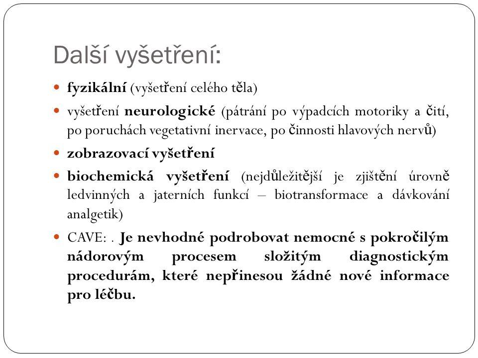 Další vyšetření: fyzikální (vyšet ř ení celého t ě la) vyšet ř ení neurologické (pátrání po výpadcích motoriky a č ití, po poruchách vegetativní inervace, po č innosti hlavových nerv ů ) zobrazovací vyšet ř ení biochemická vyšet ř ení (nejd ů ležit ě jší je zjišt ě ní úrovn ě ledvinných a jaterních funkcí – biotransformace a dávkování analgetik) CAVE:.
