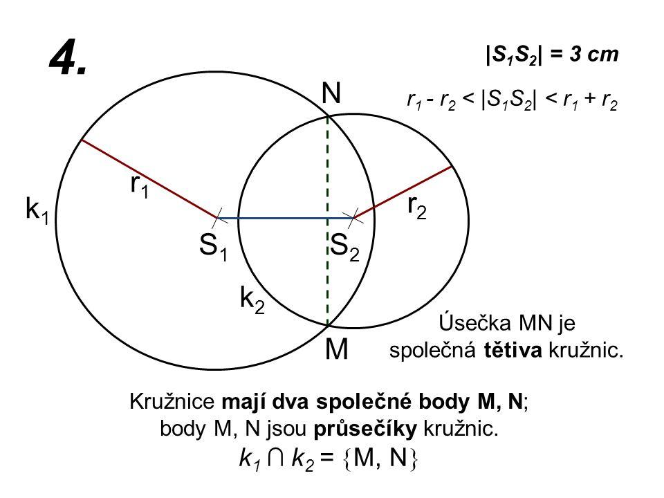 S1S1 r2r2 k1k1  S 1 S 2   = 3 cm r1r1 4. r 1 - r 2 <  S 1 S 2   < r 1 + r 2 Kružnice mají dva společné body M, N; body M, N jsou průsečíky kružnic. k2