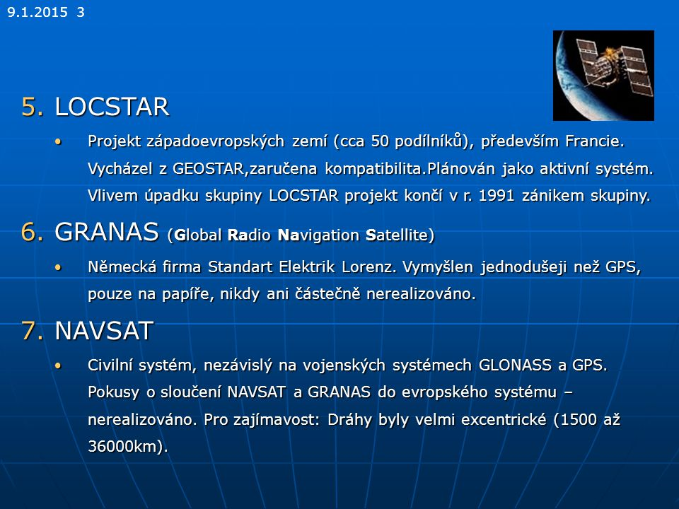 9.1.2015 3 5.LOCSTAR Projekt západoevropských zemí (cca 50 podílníků), především Francie. Vycházel z GEOSTAR,zaručena kompatibilita.Plánován jako akti