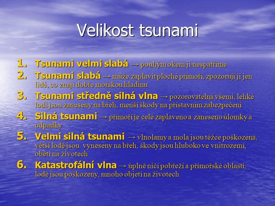 Velikost tsunami 1. Tsunami velmi slabá → pouhým okem ji nespatříme 2. Tsunami slabá → může zaplavit ploché přímoří, zpozorují ji jen lidé, co znají d