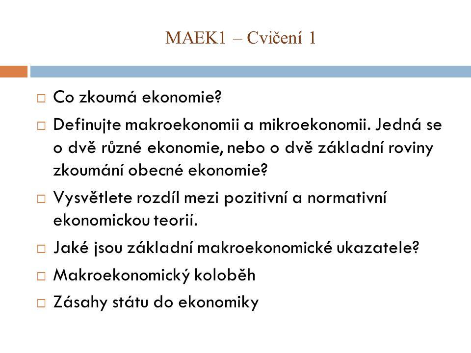 MAEK1 – Cvičení 1  Co zkoumá ekonomie. Definujte makroekonomii a mikroekonomii.