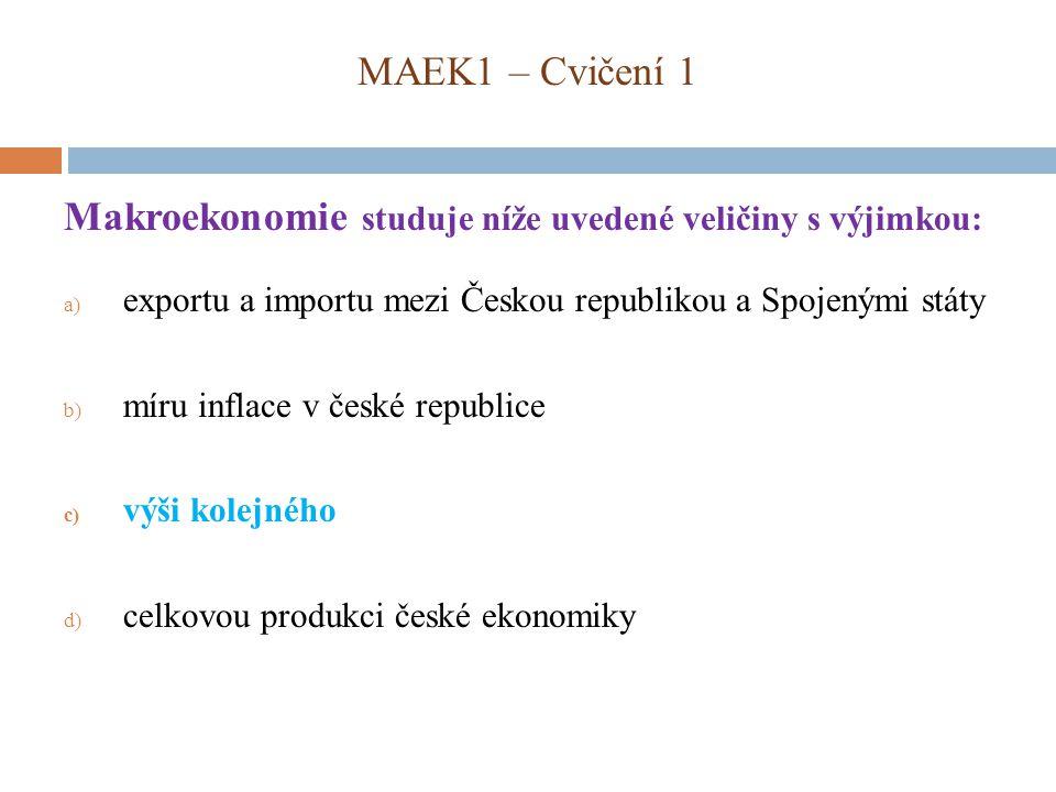 MAEK1 – Cvičení 1 Makroekonomie studuje níže uvedené veličiny s výjimkou: a) exportu a importu mezi Českou republikou a Spojenými státy b) míru inflace v české republice c) výši kolejného d) celkovou produkci české ekonomiky