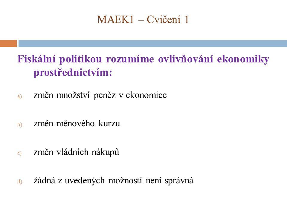 MAEK1 – Cvičení 1 Fiskální politikou rozumíme ovlivňování ekonomiky prostřednictvím: a) změn množství peněz v ekonomice b) změn měnového kurzu c) změn vládních nákupů d) žádná z uvedených možností není správná