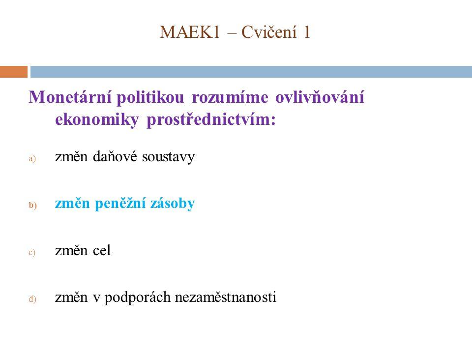 MAEK1 – Cvičení 1 Monetární politikou rozumíme ovlivňování ekonomiky prostřednictvím: a) změn daňové soustavy b) změn peněžní zásoby c) změn cel d) změn v podporách nezaměstnanosti