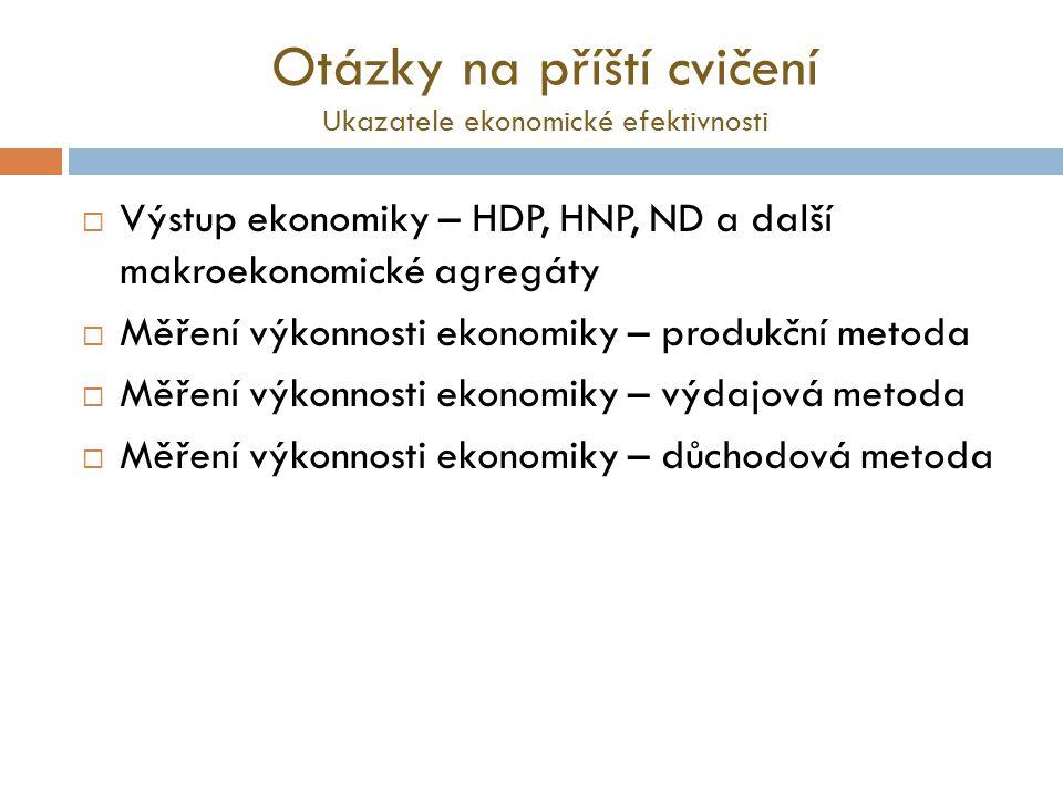 Otázky na příští cvičení Ukazatele ekonomické efektivnosti  Výstup ekonomiky – HDP, HNP, ND a další makroekonomické agregáty  Měření výkonnosti ekonomiky – produkční metoda  Měření výkonnosti ekonomiky – výdajová metoda  Měření výkonnosti ekonomiky – důchodová metoda