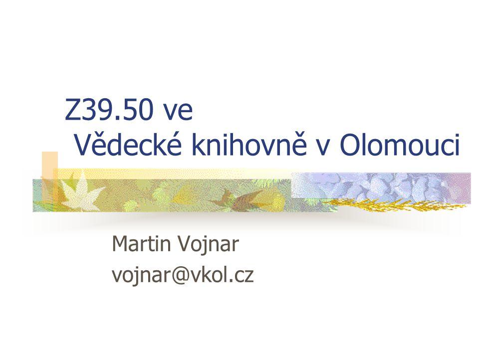 Z39.50 ve Vědecké knihovně v Olomouci Martin Vojnar vojnar@vkol.cz