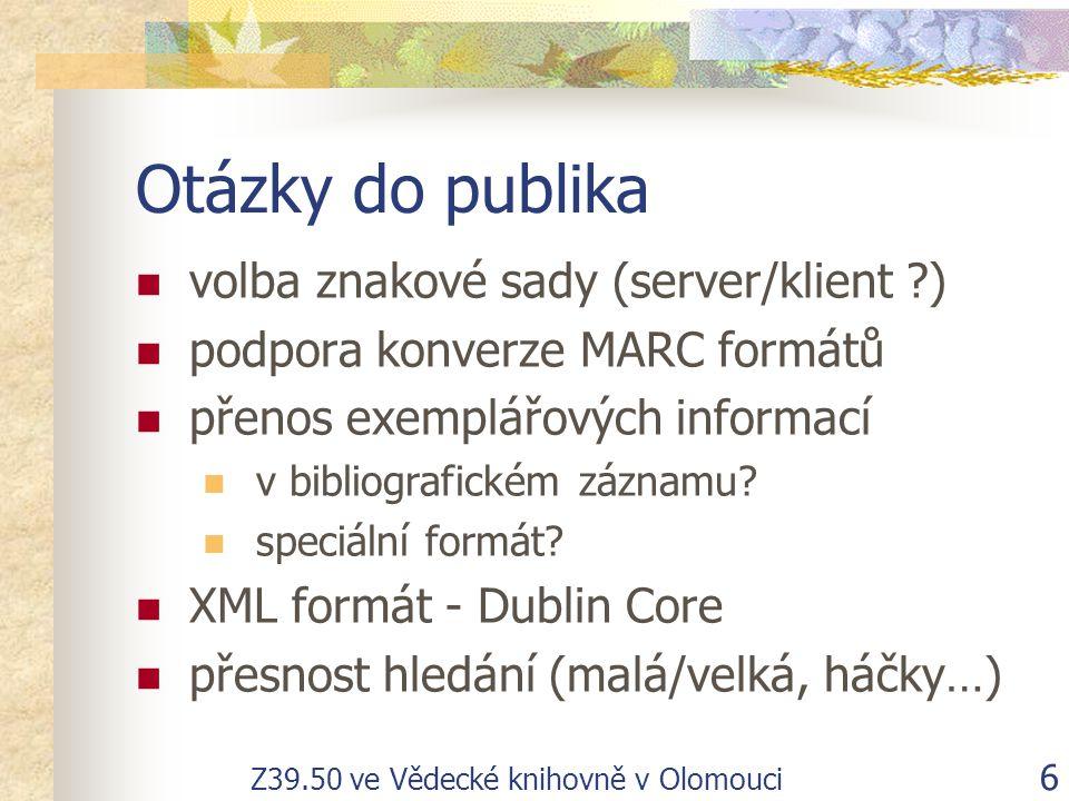 Z39.50 ve Vědecké knihovně v Olomouci 6 Otázky do publika volba znakové sady (server/klient ?) podpora konverze MARC formátů přenos exemplářových informací v bibliografickém záznamu.