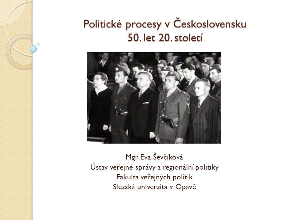 Politické procesy v Československu 50. let 20. století Mgr. Eva Ševčíková Ústav veřejné správy a regionální politiky Fakulta veřejných politik Slezská