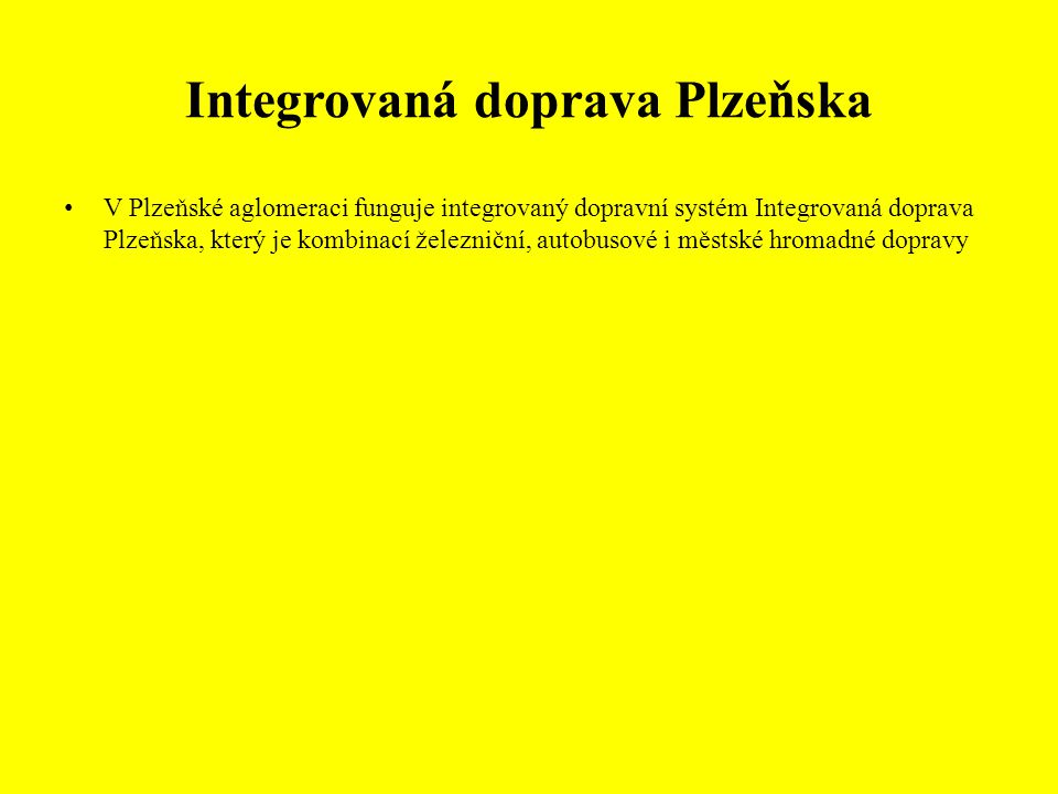 Integrovaná doprava Plzeňska V Plzeňské aglomeraci funguje integrovaný dopravní systém Integrovaná doprava Plzeňska, který je kombinací železniční, autobusové i městské hromadné dopravy