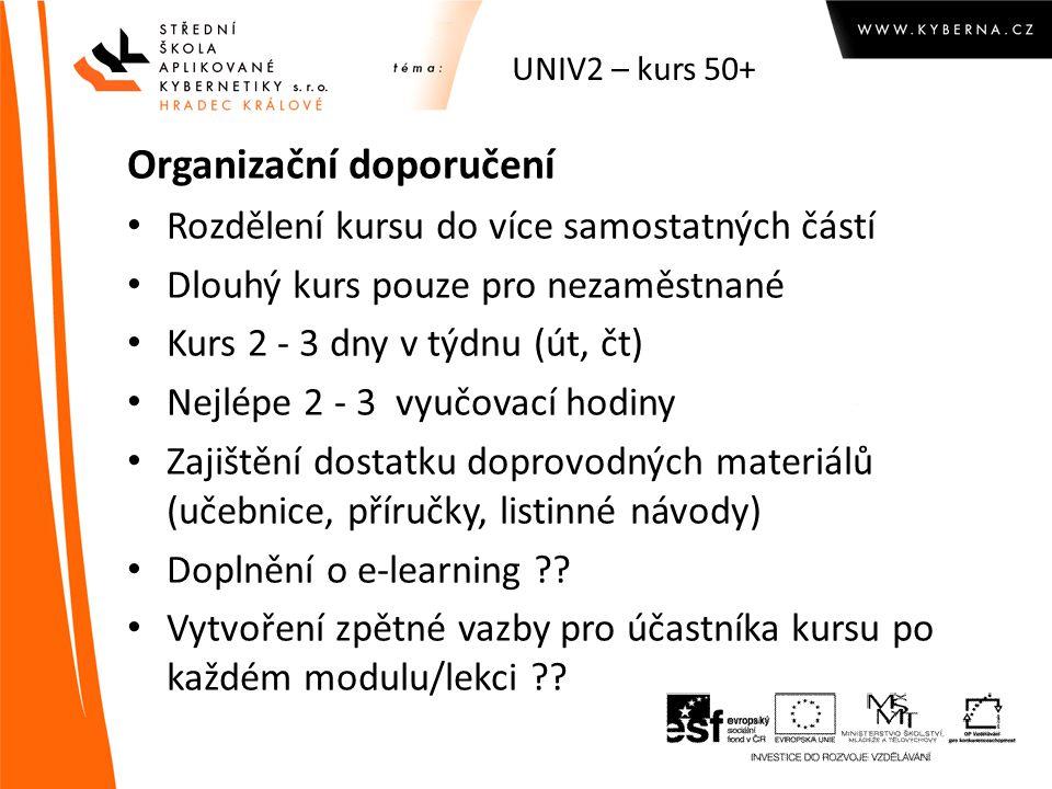 UNIV2 – kurs 50+ Organizační doporučení Rozdělení kursu do více samostatných částí Dlouhý kurs pouze pro nezaměstnané Kurs 2 - 3 dny v týdnu (út, čt) Nejlépe 2 - 3 vyučovací hodiny Zajištění dostatku doprovodných materiálů (učebnice, příručky, listinné návody) Doplnění o e-learning .