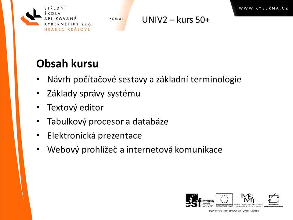 UNIV2 – kurs 50+ Obsah kursu Návrh počítačové sestavy a základní terminologie Základy správy systému Textový editor Tabulkový procesor a databáze Elektronická prezentace Webový prohlížeč a internetová komunikace