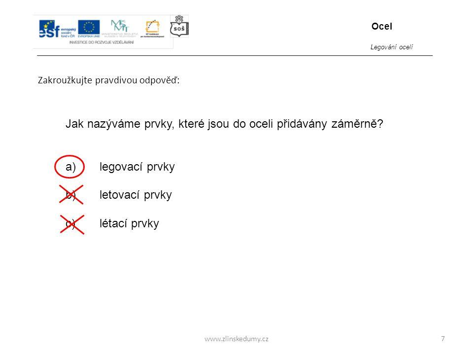 www.zlinskedumy.cz Zakroužkujte pravdivou odpověď: 7 Jak nazýváme prvky, které jsou do oceli přidávány záměrně? a) legovací prvky b) letovací prvky c)