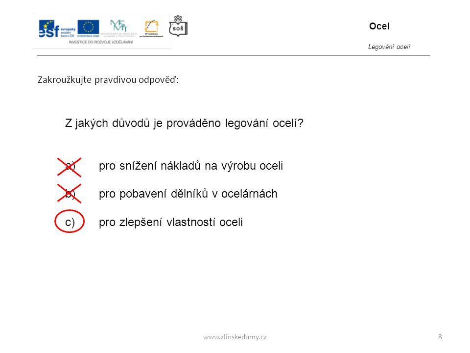 www.zlinskedumy.cz Zakroužkujte pravdivou odpověď: 8 Z jakých důvodů je prováděno legování ocelí? a) pro snížení nákladů na výrobu oceli b) pro pobave