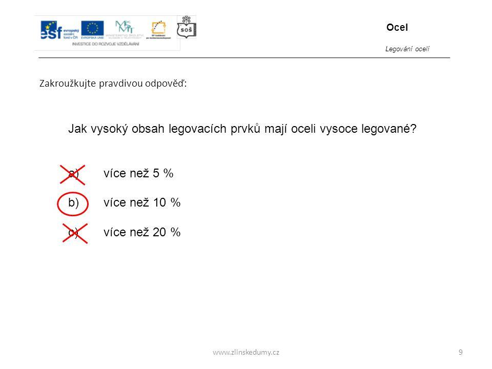www.zlinskedumy.cz Zakroužkujte pravdivou odpověď: 9 Jak vysoký obsah legovacích prvků mají oceli vysoce legované? a) více než 5 % b) více než 10 % c)