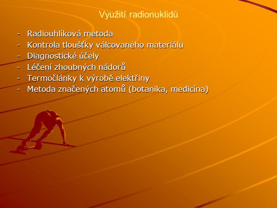 Využití radionuklidů -Radiouhlíková metoda -Kontrola tloušťky válcovaného materiálu -Diagnostické účely -Léčení zhoubných nádorů -Termočlánky k výrobě elektřiny -Metoda značených atomů (botanika, medicína)