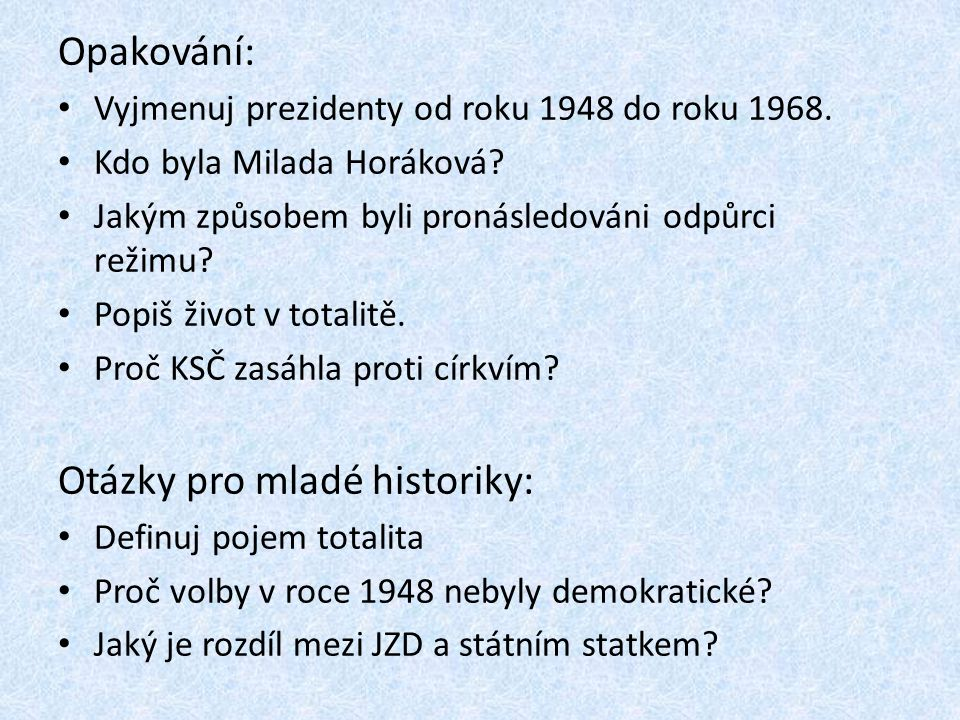Opakování: Vyjmenuj prezidenty od roku 1948 do roku 1968. Kdo byla Milada Horáková? Jakým způsobem byli pronásledováni odpůrci režimu? Popiš život v t