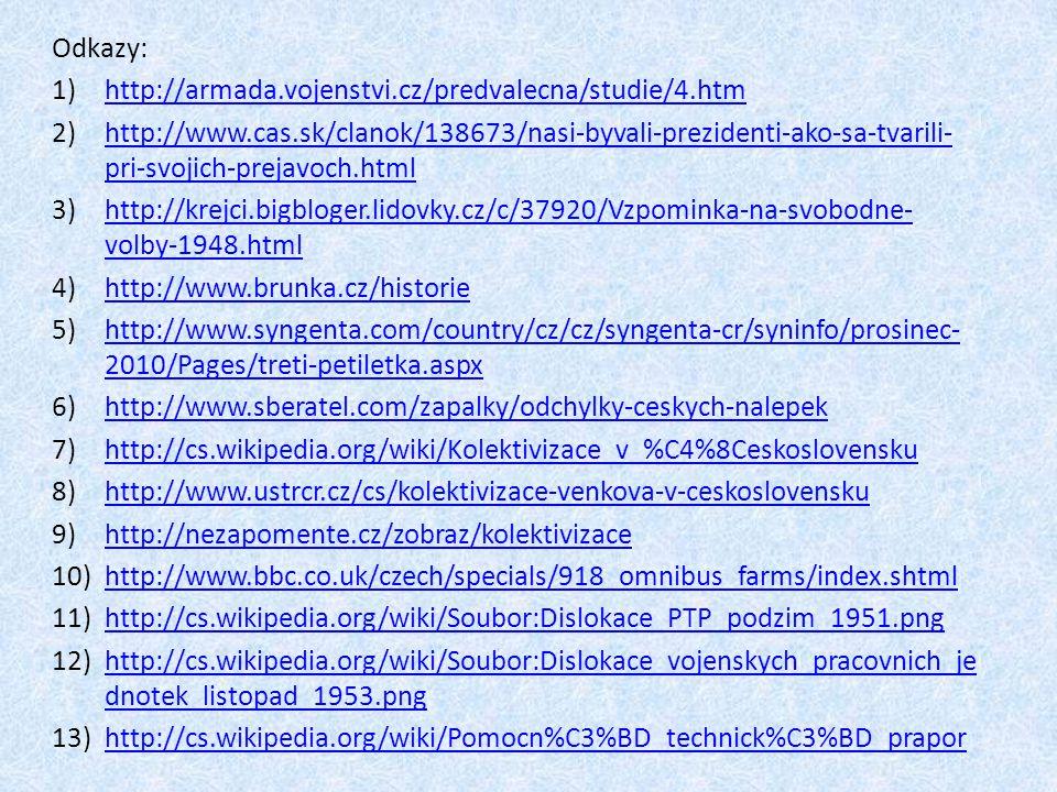 Odkazy: 1)http://armada.vojenstvi.cz/predvalecna/studie/4.htmhttp://armada.vojenstvi.cz/predvalecna/studie/4.htm 2)http://www.cas.sk/clanok/138673/nasi-byvali-prezidenti-ako-sa-tvarili- pri-svojich-prejavoch.htmlhttp://www.cas.sk/clanok/138673/nasi-byvali-prezidenti-ako-sa-tvarili- pri-svojich-prejavoch.html 3)http://krejci.bigbloger.lidovky.cz/c/37920/Vzpominka-na-svobodne- volby-1948.htmlhttp://krejci.bigbloger.lidovky.cz/c/37920/Vzpominka-na-svobodne- volby-1948.html 4)http://www.brunka.cz/historiehttp://www.brunka.cz/historie 5)http://www.syngenta.com/country/cz/cz/syngenta-cr/syninfo/prosinec- 2010/Pages/treti-petiletka.aspxhttp://www.syngenta.com/country/cz/cz/syngenta-cr/syninfo/prosinec- 2010/Pages/treti-petiletka.aspx 6)http://www.sberatel.com/zapalky/odchylky-ceskych-nalepekhttp://www.sberatel.com/zapalky/odchylky-ceskych-nalepek 7)http://cs.wikipedia.org/wiki/Kolektivizace_v_%C4%8Ceskoslovenskuhttp://cs.wikipedia.org/wiki/Kolektivizace_v_%C4%8Ceskoslovensku 8)http://www.ustrcr.cz/cs/kolektivizace-venkova-v-ceskoslovenskuhttp://www.ustrcr.cz/cs/kolektivizace-venkova-v-ceskoslovensku 9)http://nezapomente.cz/zobraz/kolektivizacehttp://nezapomente.cz/zobraz/kolektivizace 10)http://www.bbc.co.uk/czech/specials/918_omnibus_farms/index.shtmlhttp://www.bbc.co.uk/czech/specials/918_omnibus_farms/index.shtml 11)http://cs.wikipedia.org/wiki/Soubor:Dislokace_PTP_podzim_1951.pnghttp://cs.wikipedia.org/wiki/Soubor:Dislokace_PTP_podzim_1951.png 12)http://cs.wikipedia.org/wiki/Soubor:Dislokace_vojenskych_pracovnich_je dnotek_listopad_1953.pnghttp://cs.wikipedia.org/wiki/Soubor:Dislokace_vojenskych_pracovnich_je dnotek_listopad_1953.png 13)http://cs.wikipedia.org/wiki/Pomocn%C3%BD_technick%C3%BD_praporhttp://cs.wikipedia.org/wiki/Pomocn%C3%BD_technick%C3%BD_prapor