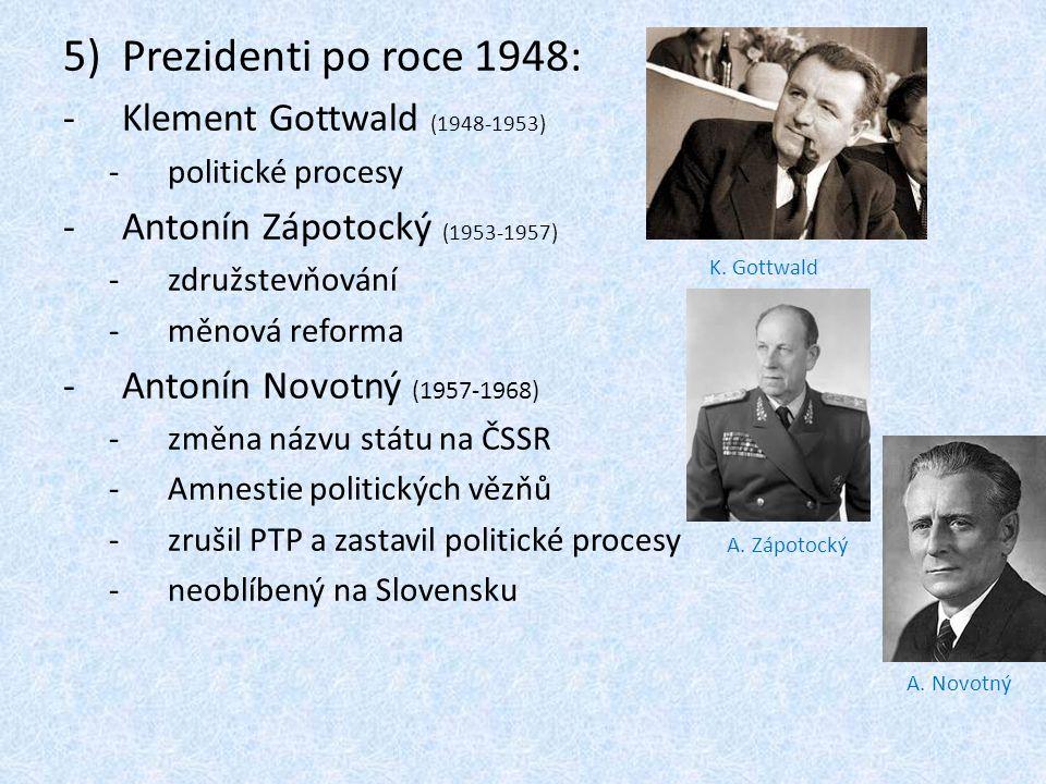 5)Prezidenti po roce 1948: -Klement Gottwald (1948-1953) -politické procesy -Antonín Zápotocký (1953-1957) -združstevňování -měnová reforma -Antonín Novotný (1957-1968) -změna názvu státu na ČSSR -Amnestie politických vězňů -zrušil PTP a zastavil politické procesy -neoblíbený na Slovensku K.