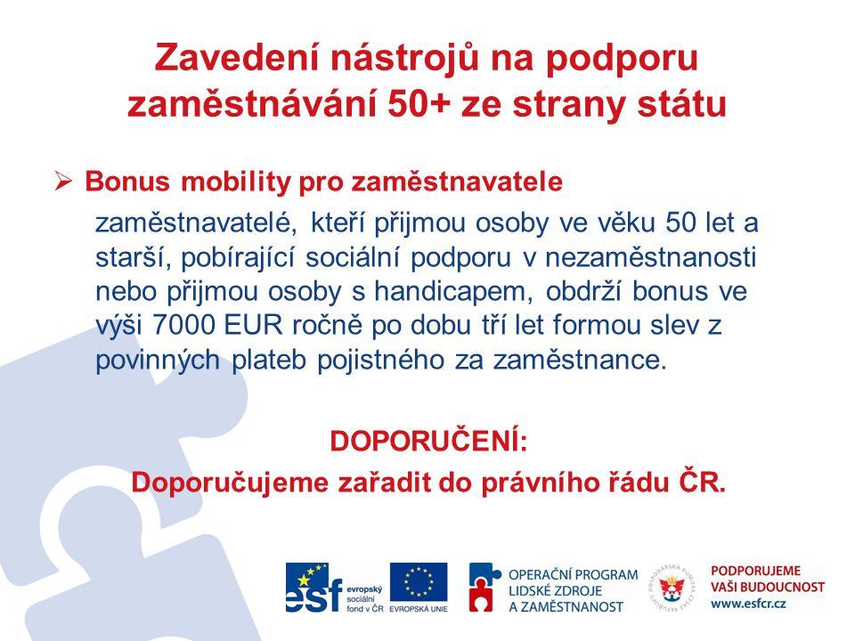 Zavedení nástrojů na podporu zaměstnávání 50+ ze strany státu  Bonus mobility pro zaměstnavatele zaměstnavatelé, kteří přijmou osoby ve věku 50 let a starší, pobírající sociální podporu v nezaměstnanosti nebo přijmou osoby s handicapem, obdrží bonus ve výši 7000 EUR ročně po dobu tří let formou slev z povinných plateb pojistného za zaměstnance.