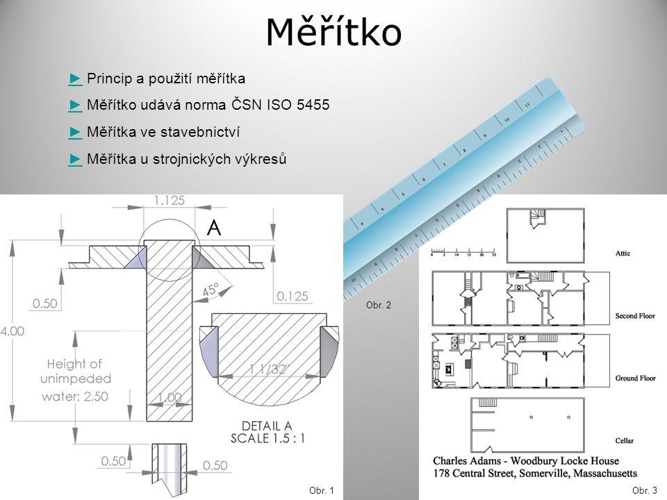 Princip a použití měřítka Měřítko - poměr délkového rozměru prvku předmětu (vzdálenosti) zobrazeného na výkrese, k délce prvku předmětu (vzdálenosti) ve skutečnosti.