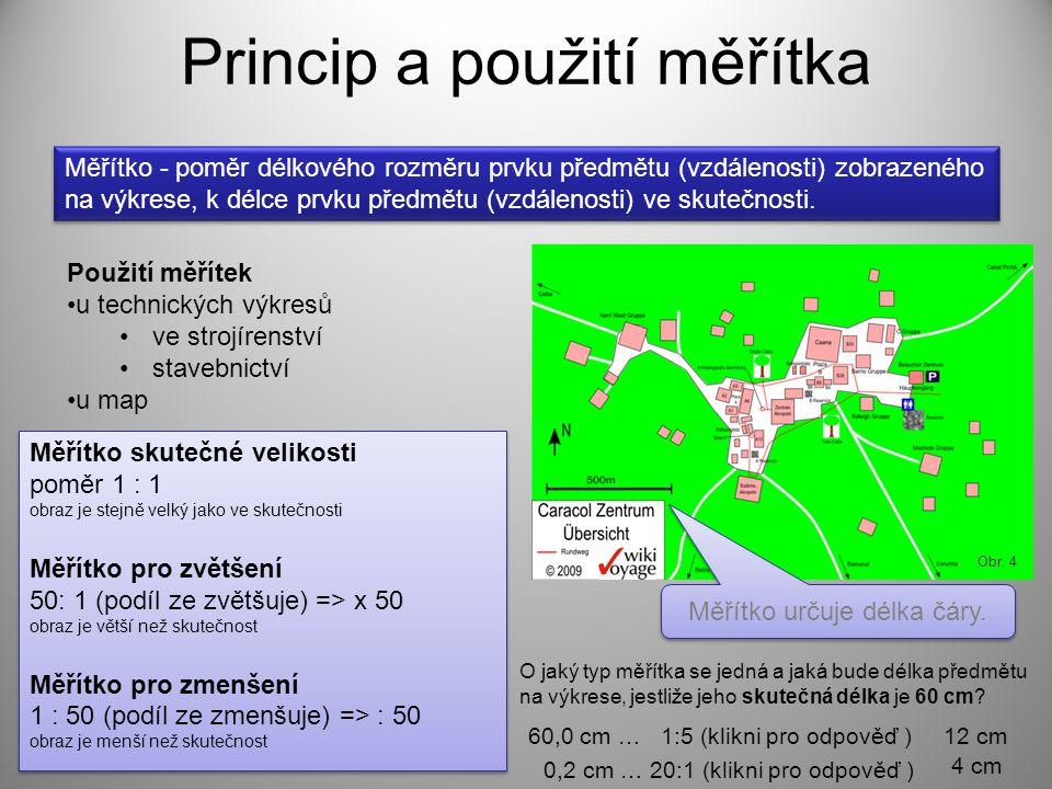Princip a použití měřítka Měřítko - poměr délkového rozměru prvku předmětu (vzdálenosti) zobrazeného na výkrese, k délce prvku předmětu (vzdálenosti)