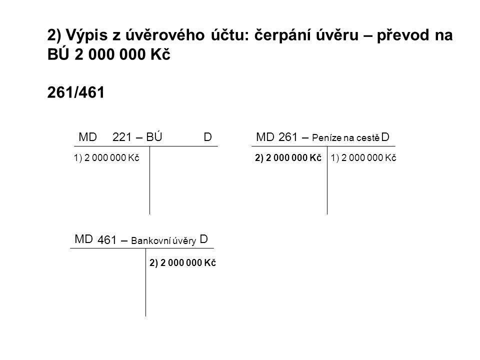 2) Výpis z úvěrového účtu: čerpání úvěru – převod na BÚ 2 000 000 Kč 261/461 MDD 461 – Bankovní úvěry MDD221 – BÚ 1) 2 000 000 Kč MDD 261 – Peníze na
