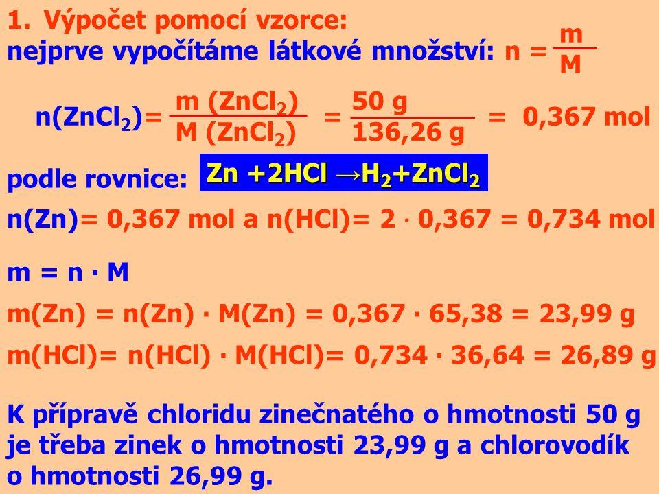 1.Výpočet pomocí vzorce: nejprve vypočítáme látkové množství: n = mMmM m (ZnCl 2 ) M (ZnCl 2 ) n(ZnCl 2 )= = = 0,367 mol 50 g 136,26 g Zn +2HCl → H 2 +ZnCl 2 podle rovnice: n(Zn)= 0,367 mol a n(HCl)= 2 ∙ 0,367 = 0,734 mol m = n ∙ M m(Zn) = n(Zn) ∙ M(Zn) = 0,367 ∙ 65,38 = 23,99 g m(HCl)= n(HCl) ∙ M(HCl)= 0,734 ∙ 36,64 = 26,89 g K přípravě chloridu zinečnatého o hmotnosti 50 g je třeba zinek o hmotnosti 23,99 g a chlorovodík o hmotnosti 26,99 g.