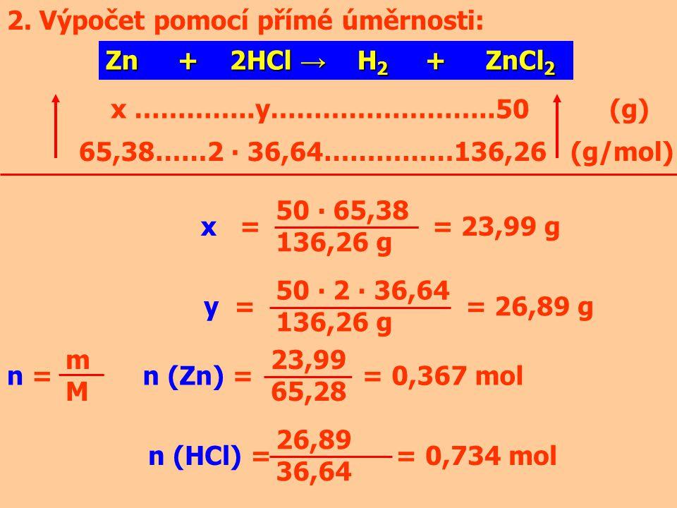 2. Výpočet pomocí přímé úměrnosti: Zn + 2HCl → H 2 + ZnCl 2 x …………..y……………………..50 (g) 65,38……2 ∙ 36,64……………136,26 (g/mol) x = = 23,99 g y = = 26,89 g