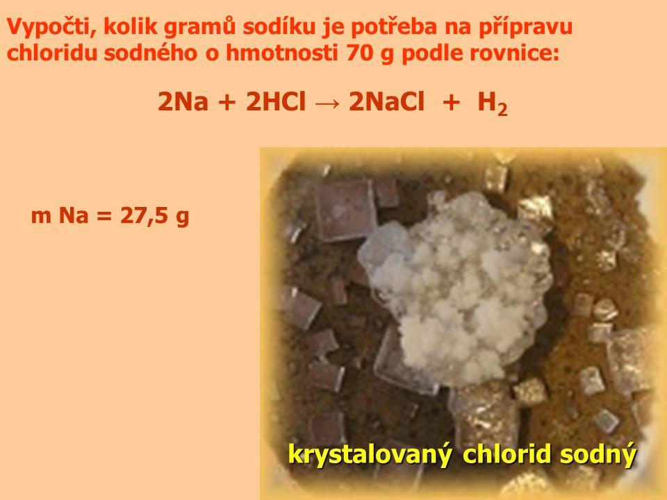 Vypočti, kolik gramů sodíku je potřeba na přípravu chloridu sodného o hmotnosti 70 g podle rovnice: 2Na + 2HCl → 2NaCl + H 2 krystalovaný chlorid sodný m Na = 27,5 g