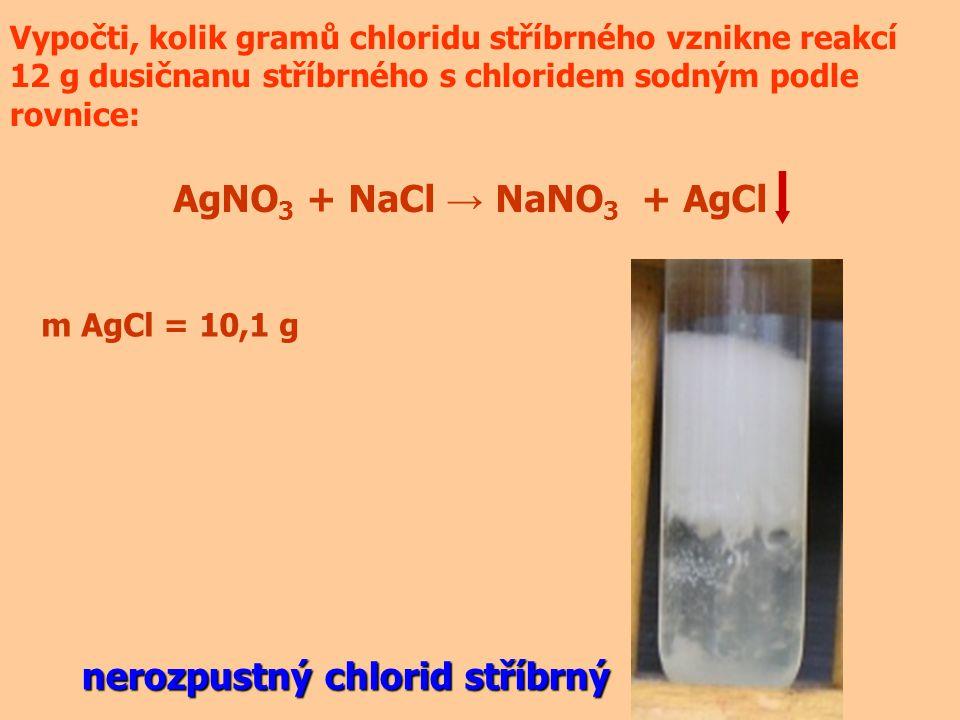 AgNO 3 + NaCl → NaNO 3 + AgCl Vypočti, kolik gramů chloridu stříbrného vznikne reakcí 12 g dusičnanu stříbrného s chloridem sodným podle rovnice: m AgCl = 10,1 g nerozpustný chlorid stříbrný