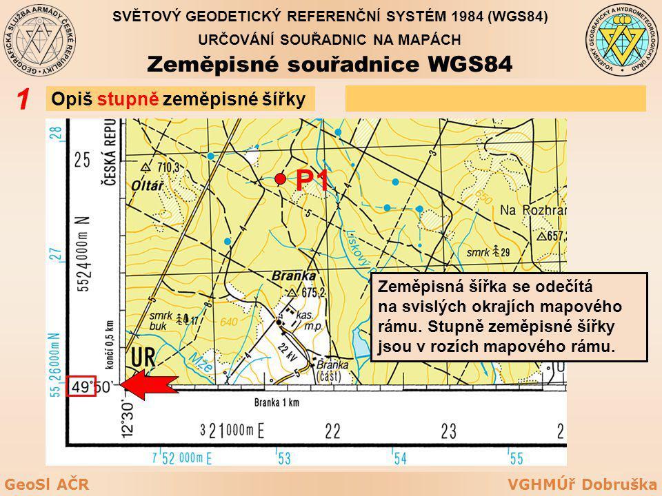 VGHMÚř DobruškaGeoSl AČR SVĚTOVÝ GEODETICKÝ REFERENČNÍ SYSTÉM 1984 (WGS84) URČOVÁNÍ SOUŘADNIC NA MAPÁCH Zeměpisné souřadnice WGS84 Opiš stupně zeměpis