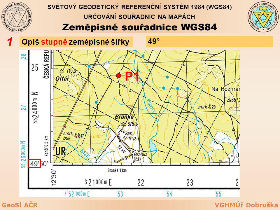 VGHMÚř DobruškaGeoSl AČR Opiš stupně zeměpisné šířky 1 P1 49° URČOVÁNÍ SOUŘADNIC NA MAPÁCH Zeměpisné souřadnice WGS84 SVĚTOVÝ GEODETICKÝ REFERENČNÍ SY