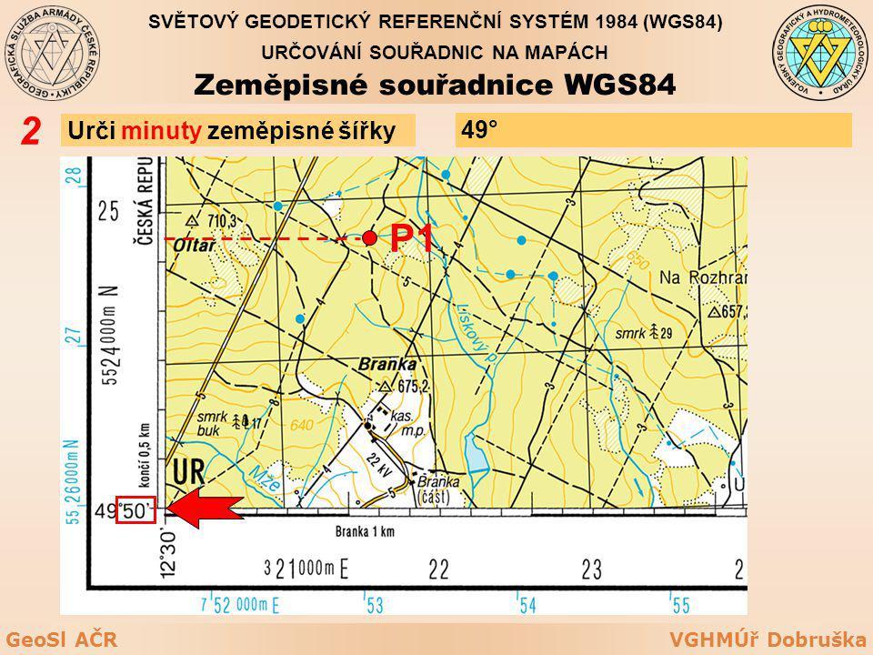 VGHMÚř DobruškaGeoSl AČR Urči minuty zeměpisné šířky 2 P1 49° URČOVÁNÍ SOUŘADNIC NA MAPÁCH Zeměpisné souřadnice WGS84 SVĚTOVÝ GEODETICKÝ REFERENČNÍ SY