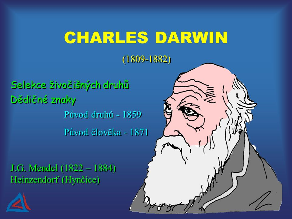 CHARLES DARWIN Selekce živočišných druhů Dědičné znaky J.G. Mendel (1822 – 1884) Heinzendorf (Hynčice) (1809-1882) Původ druhů - 1859 Původ člověka -
