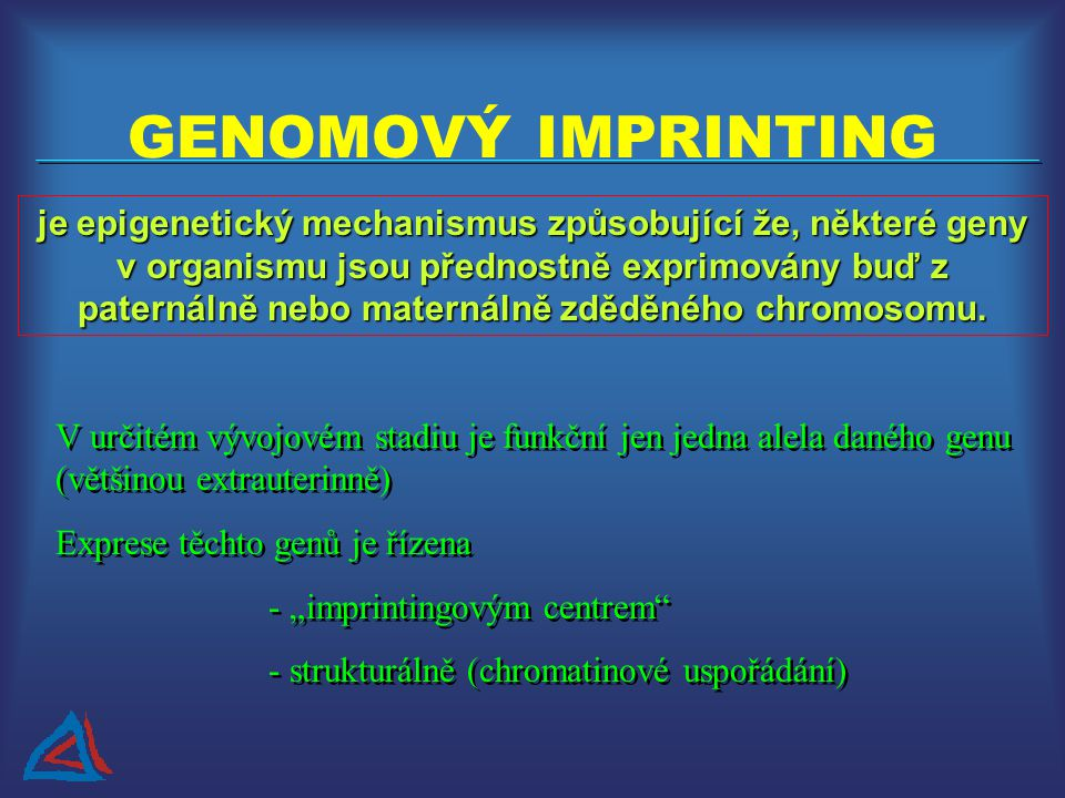 GENOMOVÝ IMPRINTING je epigenetický mechanismus způsobující že, některé geny v organismu jsou přednostně exprimovány buď z paternálně nebo maternálně zděděného chromosomu.