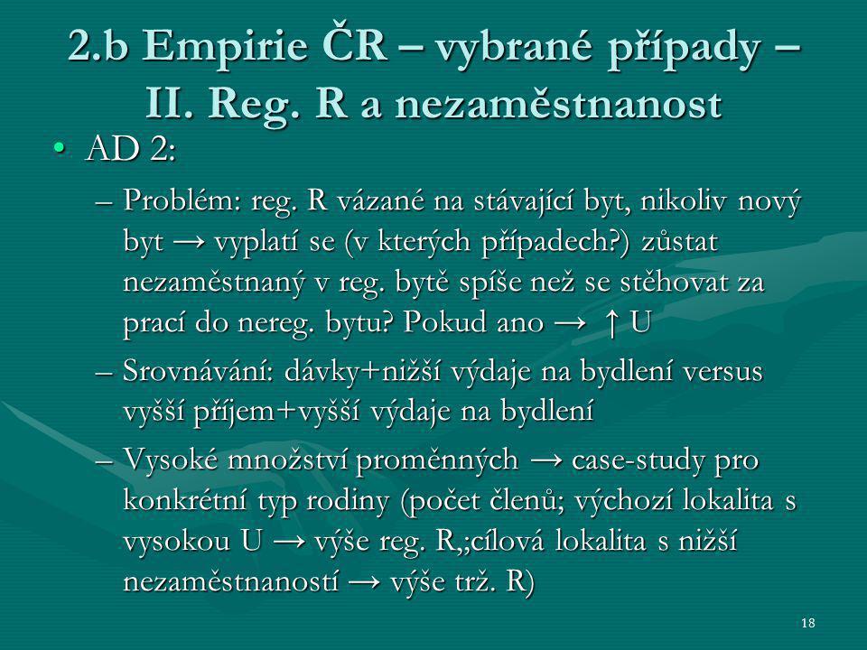 18 2.b Empirie ČR – vybrané případy – II. Reg. R a nezaměstnanost AD 2:AD 2: –Problém: reg. R vázané na stávající byt, nikoliv nový byt → vyplatí se (