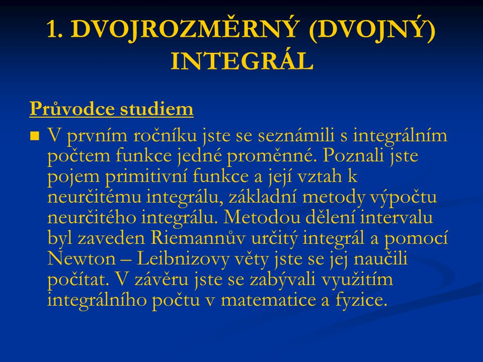 1. DVOJROZMĚRNÝ (DVOJNÝ) INTEGRÁL Průvodce studiem V prvním ročníku jste se seznámili s integrálním počtem funkce jedné proměnné. Poznali jste pojem p