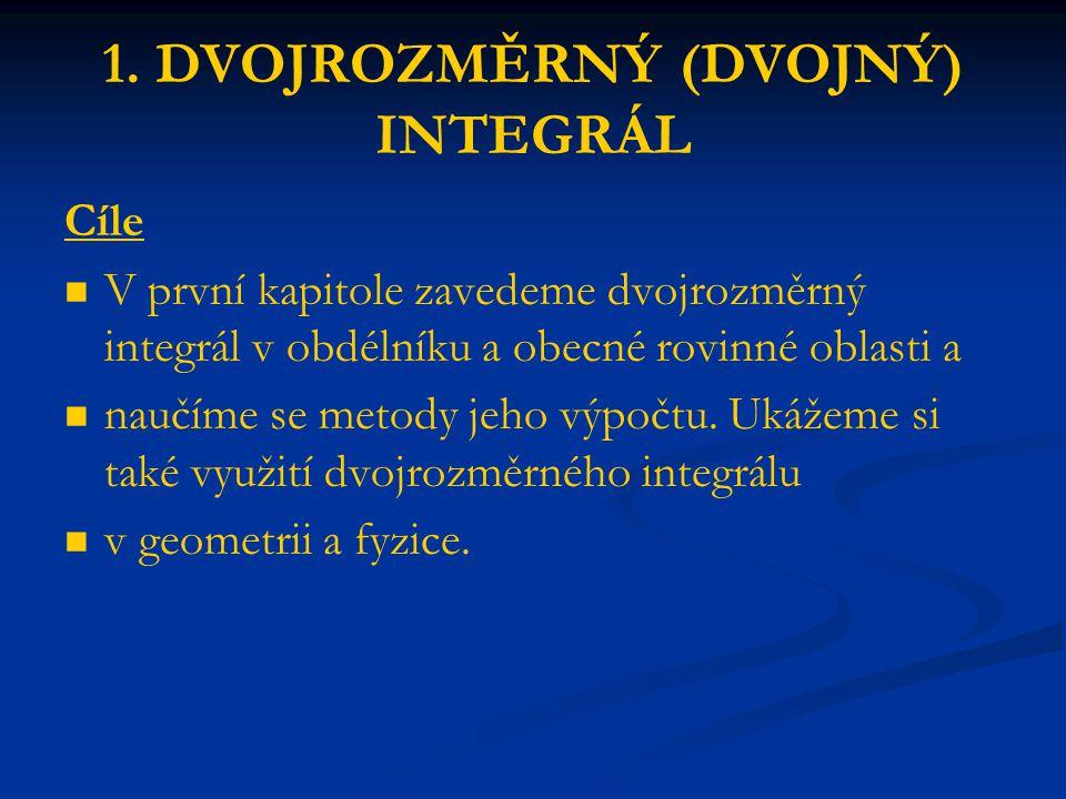 1. DVOJROZMĚRNÝ (DVOJNÝ) INTEGRÁL Cíle V první kapitole zavedeme dvojrozměrný integrál v obdélníku a obecné rovinné oblasti a naučíme se metody jeho v